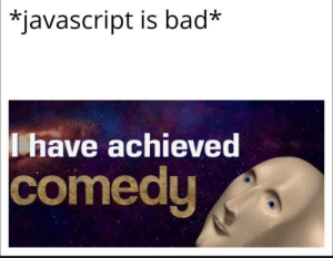 Yes.: *javascript is bad*  have achieved  comedy Yes.
