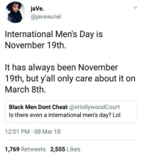 Blackpeopletwitter, Lol, and Black: jaVe.  @javeauriel  International Men's Day is  November 19th.  It has always been November  19th, but y'all only care about it on  March 8th.  Black Men Dont Cheat @xHollywoodCourt  Is there even a international men's day? Lol  12:01 PM 08 Mar 18  1,769 Retweets 2,555 Likes <p>So many international days to keep up with (via /r/BlackPeopleTwitter)</p>