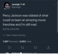 Harry Potter, Movie, and Amazing: Javeigh Y-W  @javeigh  Percy Jackson was robbed of what  could've been an amazing movie  franchise and I'm still mad  8/7/18, 6:05 PM  li View Tweet activity  1,597 Retweets 5,053 Likes Could've been a better more racially diverse Harry Potter but nooo