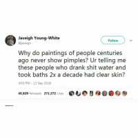 That's a valid ass point: Javeigh Young-White  @javeigh  Follow  Why do paintings of people centuries  ago never show pimples? Ur telling me  these people who drank shit water and  took baths 2x a decade had clear skin?  4:50 PM-12 Sep 2018  45,829 Retweets 271,272 Likes  ,も@ y  @@秒 That's a valid ass point