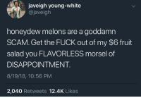 Honeydew melons are for people who don't like taste (via /r/BlackPeopleTwitter): javeigh young-white  @javeigh  honeydew melons are a goddamn  SCAM. Get the FUCK out of my $6 fruit  salad you FLAVORLESS morsel of  DISAPPOINTMENT  8/19/18, 10:56 PM  2,040 Retweets 12.4K Likes Honeydew melons are for people who don't like taste (via /r/BlackPeopleTwitter)