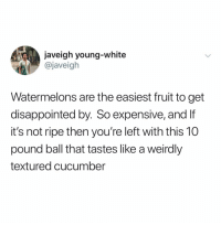 Disappointed, Twitter, and White: javeigh young-white  @javeigh  Watermelons are the easiest fruit to get  disappointed by. So expensive, and If  it's not ripe then you're left with this 10  pound ball that tastes like a weirdly  textured cucumber (Twitter: Javeigh)