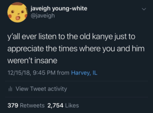 Dank, Kanye, and Memes: javeigh young-white  @javeigh  y'all ever listen to the old kanye just to  appreciate the times where you and him  weren't insane  12/15/18, 9:45 PM from Harvey, IL  View Tweet activity  379 Retweets 2,754 Likes simpler times.. by javeigh MORE MEMES