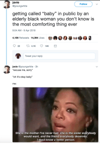 "Aww, Blackpeopletwitter, and Sorry: Javie  Follow  @jyoungwhite  (0  getting called ""baby"" in public by an  elderly black woman you don't know is  the most comforting thing ever  9:04 AM -9 Apr 2018  4,106 Retweets 14,394 Likes  9  Tweet your reply  javie @jyoungwhite 3h  ""excuse me, sorry""  ""oh it's okay baby""  me:  She is the mother I've never had, she is the sister everybody  would want, and the friend everybody deserves.  I don't know a better person. <p>Aww come here baby (via /r/BlackPeopleTwitter)</p>"