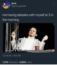 Brave, Controversial, and Debate: javie  @jyoungwhite  me having debates with myself at 3 in  the morning  Why would say somethingso controversial yet so brave?  12/18/18, 1:48 AM  1,315 Retweets 4,650 Likes Don't debate yourself @ 3AM. Become a masterbater.