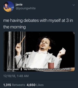 Dank, Memes, and Target: javie  @jyoungwhite  me having debates with myself at 3 in  the morning  Why would say somethingso controversial yet so brave?  12/18/18, 1:48 AM  1,315 Retweets 4,650 Likes Don't debate yourself @ 3AM. Become a masterbater. by thelehuaflower MORE MEMES