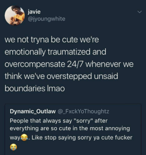 "Cute, Dank, and Memes: javie  @jyoungwhite  we not tryna be cute we're  emotionally traumatized and  overcompensate 24/7 whenever we  think we've overstepped unsaid  boundaries Imao  Dynamic_Outlaw @_FxckYoThoughtz  People that always say ""sorry"" after  everything are so cute in the most annoying  way. Like stop saying sorry ya cute fucker Who here can relate? by Theriacal MORE MEMES"