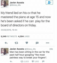 "Cars, Friday, and Friends: Javier Acosta  @Shimz Afc  My friend lied on his cv that he  mastered the piano at age 15 andnow  he's been asked if he can play for the  board of directors on friday.  31/08/2016, 16:44  5,349  RETWEETS 4,304  LIKES  Javier Acosta  @Shimz Afc  20h  a Man has been sitting in the car for the  past half hour googling ""the most  painless way to break your fingers"".  2,823 1,652  M"