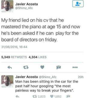 "How to break your fingers by Convince MORE MEMES: Javier Acosta  @Shimz Afc  My friend lied on his cv that he  mastered the piano at age 15 and now  he's been asked if he can play for the  board of directors on friday.  31/08/2016, 16:44  5,349 RETWEETS 4,304 LIKES  LR  Javier Acosta @Shimz Afc  Man has been sitting in the car for the  past half hour googling ""the most  painless way to break your fingers"".  20h  2,823  1,652声 How to break your fingers by Convince MORE MEMES"
