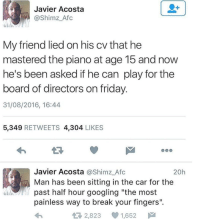 "Blackpeopletwitter, Friday, and Break: Javier Acosta  @Shimz_Afc  My friend lied on his cv that he  mastered the piano at age 15 and now  he's been asked if he can play for the  board of directors on friday  31/08/2016, 16:44  5,349 RETWEETS 4,304 LIKES  Javier Acosta @Shimz_Afc  Man has been sitting in the car for the  20h  past half hour googling ""the most  painless way to break your fingers"".  2,823 1,652 <p>It don&rsquo;t pay to lie on your CV (via /r/BlackPeopleTwitter)</p>"