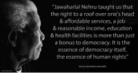 """""""Jawaharlal Nehru taught us that the right to a roof over one's head and affordable services, a job and reasonable income, education and health facilities is more than just a bonus to democracy. It is the essence of democracy itself, the essence of human rights."""" ~ Nelson Mandela speaking during the Rajiv Gandhi Foundation Lecture, New Delhi, India, 25 January 1995 #LivingTheLegacy #MadibaRemembered   www.nelsonmandela.org www.mandeladay.com archive.nelsonmandela.org: """"Jawaharlal Nehru taught us that  the right to a roof over one's head  & affordable services, a job  & reasonable income, education  & health facilities is more than just  a bonus to democracy. It is the  essence of democracy itself,  the essence of human rights""""  Nelson Rolihlahla Mandela """"Jawaharlal Nehru taught us that the right to a roof over one's head and affordable services, a job and reasonable income, education and health facilities is more than just a bonus to democracy. It is the essence of democracy itself, the essence of human rights."""" ~ Nelson Mandela speaking during the Rajiv Gandhi Foundation Lecture, New Delhi, India, 25 January 1995 #LivingTheLegacy #MadibaRemembered   www.nelsonmandela.org www.mandeladay.com archive.nelsonmandela.org"""