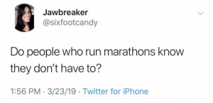 Iphone, Run, and Twitter: Jawbreaker  @sixfootcandy  Do people who run marathons know  they don't have to?  1:56 PM 3/23/19 Twitter for iPhone They make it seem like a career.