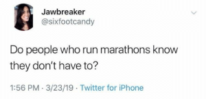 Dank, Iphone, and Run: Jawbreaker  @sixfootcandy  Do people who run marathons know  they don't have to?  1:56 PM 3/23/19 Twitter for iPhone