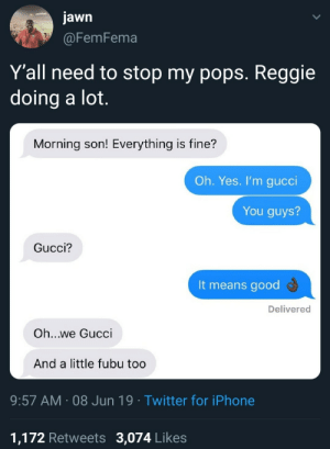 Dank, Gucci, and Iphone: jawn  @FemFema  Y'all need to stop my pops. Reggie  doing a lot.  Morning son! Everything is fine?  Oh. Yes. I'm gucci  You guys?  Gucci?  It means good  Delivered  Oh...we Gucci  And a little fubu too  9:57 AM 08 Jun 19 Twitter for iPhone  1,172 Retweets 3,074 Likes Everything coogi 👌🏿 by BLKMNMLST MORE MEMES