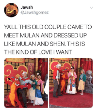 Love, Mulan, and Old: Jawsh  @Jawshgomez  YALL THIS OLD COUPLE CAME TO  MEET MULAN AND DRESSED UP  LIKE MULAN AND SHEN. THIS IS  THE KIND OF LOVE I WANT  つ  )  복 A wholesome couple right here
