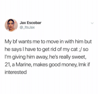 Money, Good, and Dank Memes: Jax Escobar  @_ItsJax  My bf wants me to move in with him but  he says I have to get rid of my cat;/ so  I'm giving him away, he's really sweet  21, a Marine, makes good money, Imk if  interested 😭😭😭