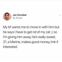 Boyfriend for sale. Only 50 cents.: Jax Escobar  @_ItsJax  My bf wants me to move in with him but  he says I have to get rid of my cat;/ so  I'm giving him away, he's really sweet,  21, a Marine, makes good money, Imk if  interested Boyfriend for sale. Only 50 cents.
