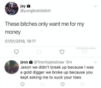 Damn they could turn this into a movie: jay a  @yungbratzbitch  These bitches only want me for my  money  07/01/2018, 18:17  G:PolarSaurusRex  jess £@1nonlyjessicaa 5m  Jason we didn't break up because I was  a gold digger we broke up because you  kept asking me to suck your toes Damn they could turn this into a movie