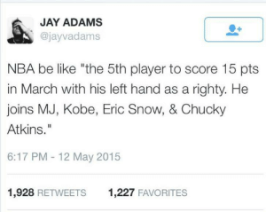 """The NBA. Where pointless records happen.: JAY ADAMS  @jayvadams  NBA be like """"the 5th player to score 15 pts  in March with his left hand as a righty. He  joins MJ, Kobe, Eric Snow, & Chucky  Atkins.""""  6:17 PM - 12 May 2015  1,928 RETWEETS  1,227 FAVORITES The NBA. Where pointless records happen."""