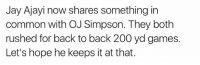OJ Simpson: Jay Ajayi now shares something in  common with OJ Simpson. They both  rushed for back to back 200 yd games.  Let's hope he keeps it at that.