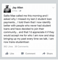 """Alive, Community, and Jay: Jay Allen  2 hrs  Sallie Mae called me this morning and I  asked why I missed my last 2 student loan  payments... I told them that I now identify  better with people who never had student  loans and have decided to join their  community... and that I'd appreciate it if they  would accept me for whol am now and stop  bringing up my past every time we talk. I am  now trans-studentloan  362 Likes 38 Comments  Like  Comment  Share <p><a href=""""http://warxant.tumblr.com/post/121703146852/kahlil-themulattoassassin-peaceloveteemo"""" class=""""tumblr_blog"""">warxant</a>:</p>  <blockquote><p><a class=""""tumblr_blog"""" href=""""http://kahlil-themulattoassassin.tumblr.com/post/121688249919/peaceloveteemo-what-a-time-to-be-alive-yes"""">kahlil-themulattoassassin</a>:</p>  <blockquote><p><a class=""""tumblr_blog"""" href=""""http://peaceloveteemo.tumblr.com/post/121682855821"""">peaceloveteemo</a>:</p>  <blockquote><p>what a time to be alive!</p></blockquote>  <p>Yes!</p></blockquote>  <p>Lmfaooooo Imma use this 😂</p></blockquote>  <p>Now this I can get behind.</p>"""
