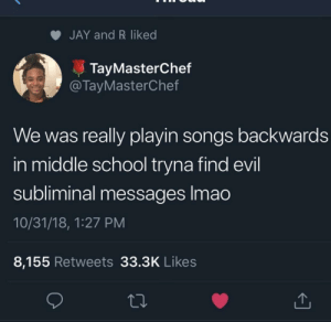 Dank, Jay, and Lil Wayne: JAY and R liked  TayMasterChef  @TayMasterChef  We was really playin songs backwards  in middle school tryna find evil  subliminal messages lmao  10/31/18, 1:27 PM  8,155 Retweets 33.3K Likes I'm still skeptical of any lil Wayne song by Ilymaw18 MORE MEMES