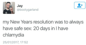 Jay, Sex, and Chlamydia: Jay  @bootygarland  my New Years resolution was to always  have safe sex: 20 days in I have  chlamydia  25/01/2017, 17:52