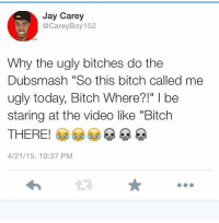 "Bitch, Jay, and Ugly: Jay Carey  @CareyBoy 152  Why the ugly bitches do the  Dubsmash ""So this bitch called me  ugly today, Bitch Where?!"" I be  staring at the video like ""Bitch  THERE!  4/21/15, 10:37 PM  t3"