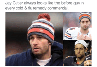 SO TRUE: Jay Cutler always looks like the before guy in  every cold & flu remedy commercial SO TRUE