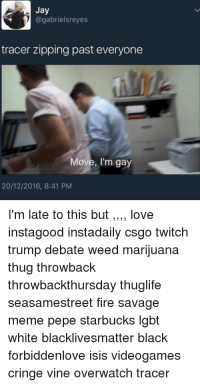 Tracer Is Gay: Jay  @gabrielsreyes  tracer zipping past everyone  Move, I'm gay  20/12/2016, 8:41 PM  I'm late to this but,,,, love  instagood instadaily csgo twitch  trump debate weed marijuana  thug throwback  throwbackthursday thuglife  seasamestreet fire savage  meme pepe starbucks lgbt  white blacklivesmatter black  forbiddenlove isis videogames  cringe vine overwatch tracer