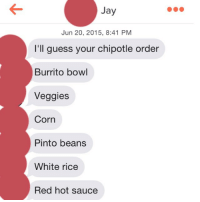 Red, Corn, and Rice: Jay  Jun 20, 2015, 8:41 PM  I'll guess your chipotle order  Burrito bowl  Veggies  Corn  Pinto beans  White rice  Red hot sauce You forgot guac, Jay. (fyi - it's extra, is that okay?)