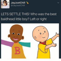 Fo real!!!! Who you choosin?? caillou cailloumemes lilbill billcosby lol dankmemes boy photooftheday memes lmao meme 4chan 4 rap battle bars vegas lol: Jay Justchill  @Jay Just Chill  LETS SETTLE THIS! Who was the best  baldhead little boy? Left or right Fo real!!!! Who you choosin?? caillou cailloumemes lilbill billcosby lol dankmemes boy photooftheday memes lmao meme 4chan 4 rap battle bars vegas lol