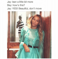 Lmao 😂😂: Jay: lean a little bit more  Bey: how's this?  Jay: YES!! Beautiful, don't move Lmao 😂😂
