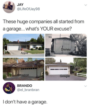 Amazon, Dank, and Jay: JAY  @LifeOfJay98  These huge companies all started from  a garage...what's YOUR excuse?  isney  App  Amazon  oogle  BRANDO  @el_branbran  I don't have a garage. Y'all have a garage?