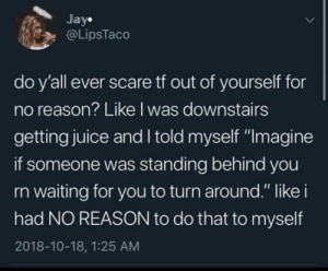 """Dank, Jay, and Juice: Jay.  @LipsTaco  do y'all ever scare tf out of yourself for  no reason? Like l was downstairs  getting juice and I told myself """"Imagine  if someone was standing behind you  rn waiting for you to turn around."""" like i  had NO REASON to do that to myself  2018-10-18, 1:25 AM Self-love is crucial. by MischiefDame MORE MEMES"""