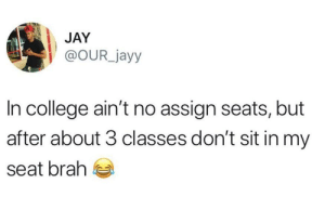 College, Dank, and Jay: JAY  @OUR_jayy  In college ain't no assign seats, but  after about 3 classes don't sit in my  seat brah Hey, rules are rules. by samstermufc MORE MEMES