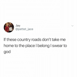 WEST VIRGINIA, MOUNTAIN MAma can you come pick me up (via: @jacepettet): Jay  @pettet_jace  If these country roads don't take me  home to the place l belong I swear to  god WEST VIRGINIA, MOUNTAIN MAma can you come pick me up (via: @jacepettet)
