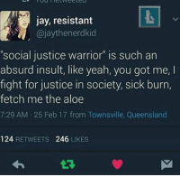 """Really, why is it supposed to be offensive? bornliberal socialjustice: jay, resistant  SN, @jaythenerdkid  Social Justice Warrior"""" is such an  absurd insult, like yeah, you got me, I  fight for justice in society, sick burn,  fetch me the aloe  7:29 AM 25 Feb 17 from Townsville, Queensland  124  RETWEETS  246  LIKES Really, why is it supposed to be offensive? bornliberal socialjustice"""