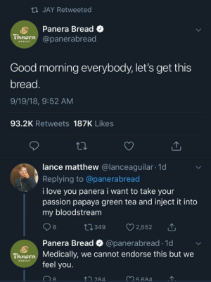 whitepeopletwitter:This is an actual tweet.: JAY Retweeted  Panera Bread C  aera@panerabread  BREAD  Good morning everybody, let's get this  bread  9/19/18, 9:52 AM  93.2K Retweets 187K Likes  lance matthew @lanceaguilar. 1d  Replying to @panerabread  i love you panera i want to take your  passion papaya green tea and inject it into  my bloodstream  8  Panera Bread  Medically, we cannot endorse this but we  feel you.  @panerabread 1d  Tonera  BREAD  2  28 whitepeopletwitter:This is an actual tweet.