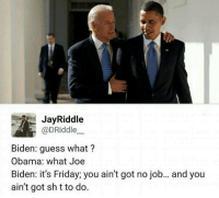 Obama Biden: Jay Riddle  @DRiddle  Biden: guess what?  Obama: what Joe  Biden: it's Friday; you ain't got no job... and you  ain't got shtto do.