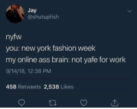 fashion week: Jay  @shutupfish  nyfw  you: new york fashion week  my online ass brain: not yafe for work  9/14/18, 12:38 PM  458 Retweets 2,538 Likes
