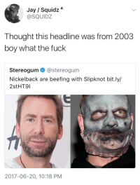 <p>Rotten Beef (via /r/BlackPeopleTwitter)</p>: Jay / Squidz6  @SQUIDZ  Thought this headline was from 2003  boy what the fuck  Stereogum@stereogum  Nickelback are beefing with Slipknot bit.ly/  2stHT9l  2017-06-20, 10:18 PM <p>Rotten Beef (via /r/BlackPeopleTwitter)</p>