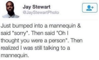 """What an idiot.: Jay Stewart  @Jay StewartPhoto  Just bumped into a mannequin &  said """"sorry"""". Then said """"Oh  thought you were a person"""". Then  realized I was still talking to a  mannequin. What an idiot."""