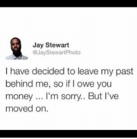 Jay, Memes, and Money: Jay Stewart  @JayStewartPhoto  I have decided to leave my past  behind me, so if I owe you  money... I'm sorry.. But I've  moved on. Tag them