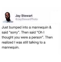 """Jay, Memes, and Sorry: Jay Stewart  @JayStewartPhoto  Just bumped into a mannequin &  said """"sorry"""". Then said """"Ohl  thought you were a person"""". Then  realized I was still talking to a  mannequin.  C0 It happens for the best of us man via /r/memes https://ift.tt/2PBasf2"""