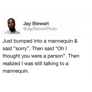 """Dank, Jay, and Memes: Jay Stewart  @JayStewartPhoto  Just bumped into a mannequin &  said """"sorry"""". Then said """"Ohl  thought you were a person"""". Then  realized I was still talking to a  mannequin.  C0 It happens for the best of us man by Pietro_is_here MORE MEMES"""