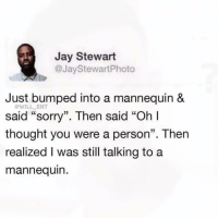 "Jay, Memes, and Sorry: Jay Stewart  @JayStewartPhoto  Just bumped into a mannequin &  WILL ENT  said ""sorry"". Then said ""Oh l  thought you were a person"". Then  realized I was still talking toa  mannequin 😂Damn"