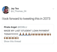 Jay, Angel, and Pirate: Jay Tea  @J_Thomas_24  I look forward to tweeting this in 2073  Pirate Angel @EDIBLU  MADE MY LAST STUDENT LOAN PAYMENT  WHKHth  Show this thread