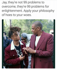 Lmaooooooo some shit Jayden would say: Jay, they're not 99 problems to  overcome, they're 99 problems for  enlightenment. Apply your philosophy  of hoes to your woes. Lmaooooooo some shit Jayden would say