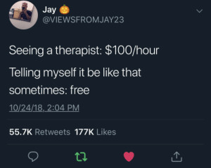 I think I'm depressed yet I can't afford to go see someone about it. this made me laugh for a second by MassCommPerson MORE MEMES: Jay  @VIEWSFROMJAY23  Seeing a therapist: $100/hour  Telling myself it be like that  sometimes: free  10/24/18,2:04 PM  55.7K Retweets 177K Likes I think I'm depressed yet I can't afford to go see someone about it. this made me laugh for a second by MassCommPerson MORE MEMES